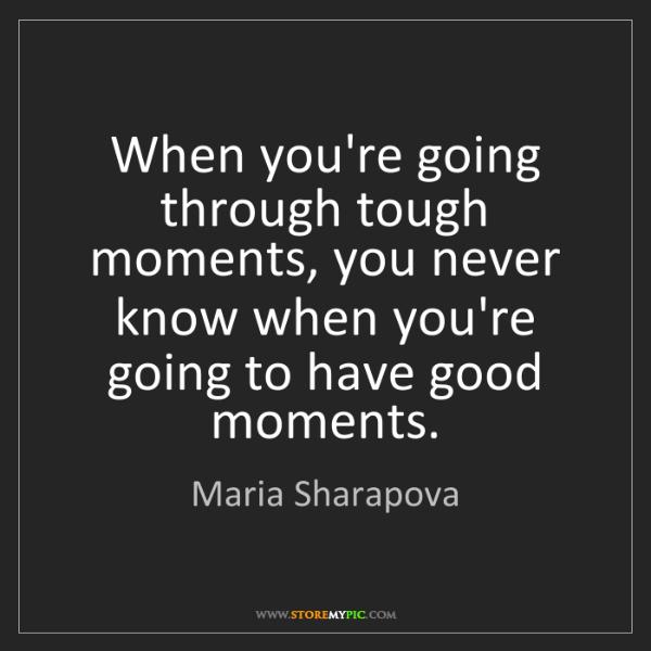 Maria Sharapova: When you're going through tough moments, you never know...