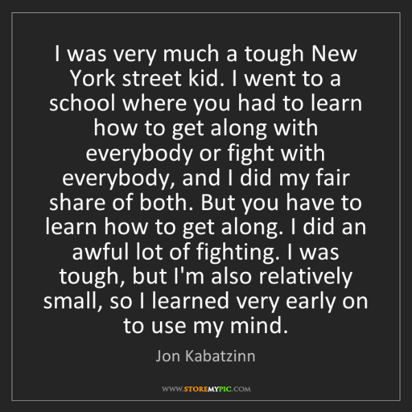 Jon Kabatzinn: I was very much a tough New York street kid. I went to...