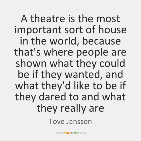 A theatre is the most important sort of house in the world, ...