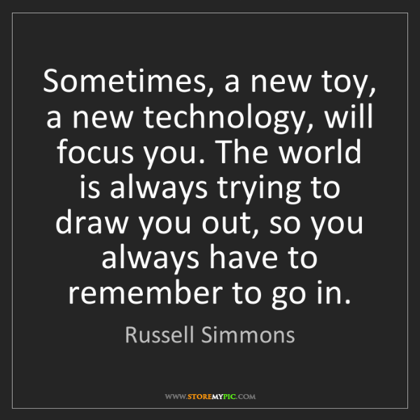 Russell Simmons: Sometimes, a new toy, a new technology, will focus you....