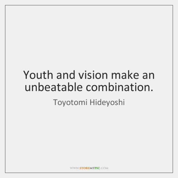 Youth and vision make an unbeatable combination.