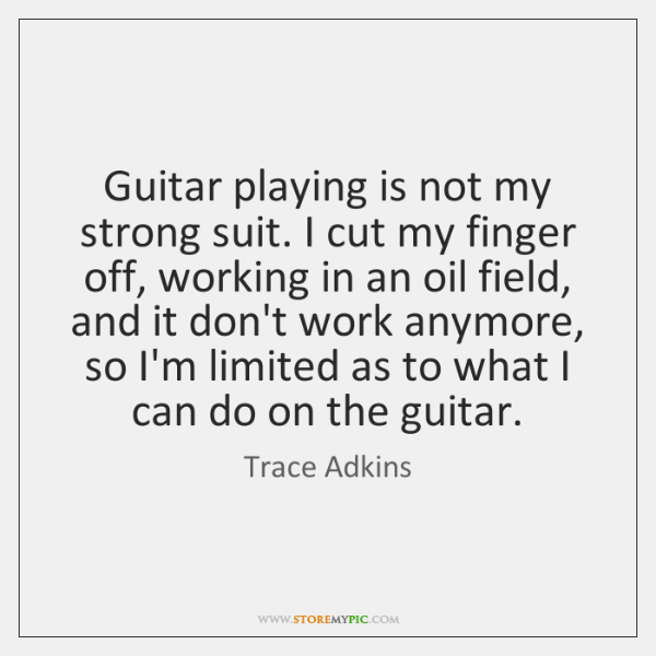Guitar playing is not my strong suit. I cut my finger off, ...