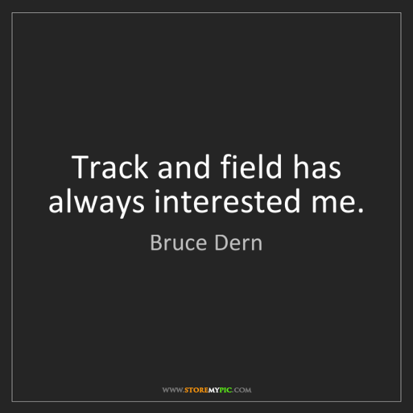 Bruce Dern: Track and field has always interested me.