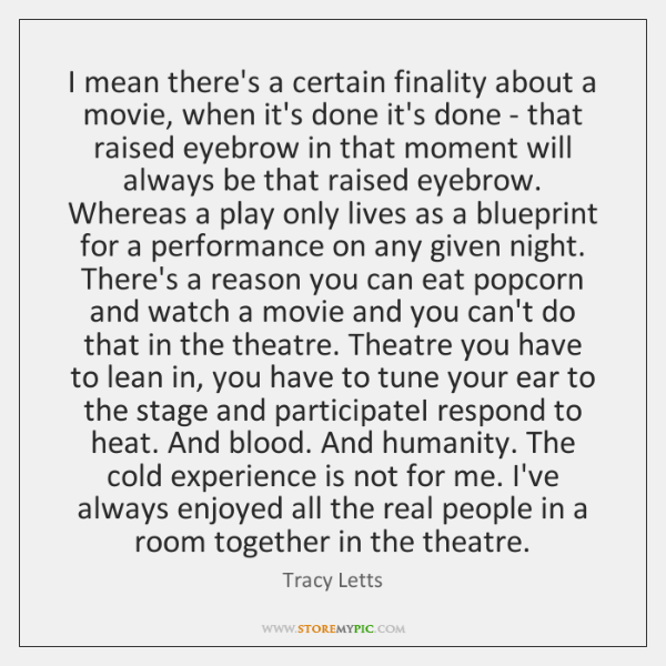 I mean there's a certain finality about a movie, when it's done ...