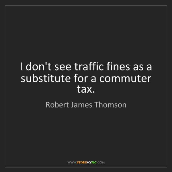 Robert James Thomson: I don't see traffic fines as a substitute for a commuter...