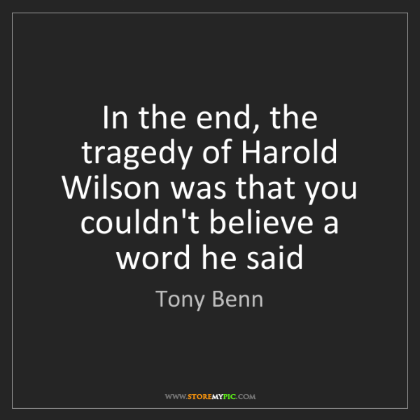 Tony Benn: In the end, the tragedy of Harold Wilson was that you...