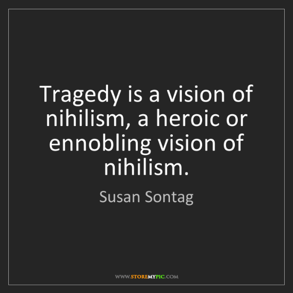 Susan Sontag: Tragedy is a vision of nihilism, a heroic or ennobling...