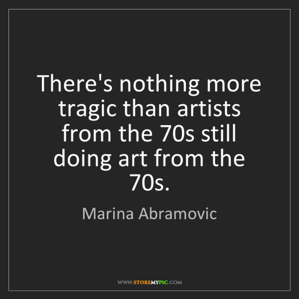 Marina Abramovic: There's nothing more tragic than artists from the 70s...