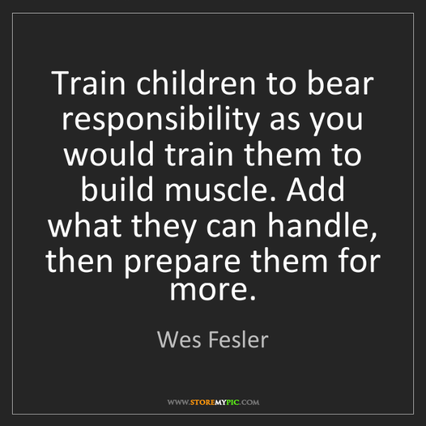 Wes Fesler: Train children to bear responsibility as you would train...