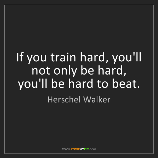 Herschel Walker: If you train hard, you'll not only be hard, you'll be...