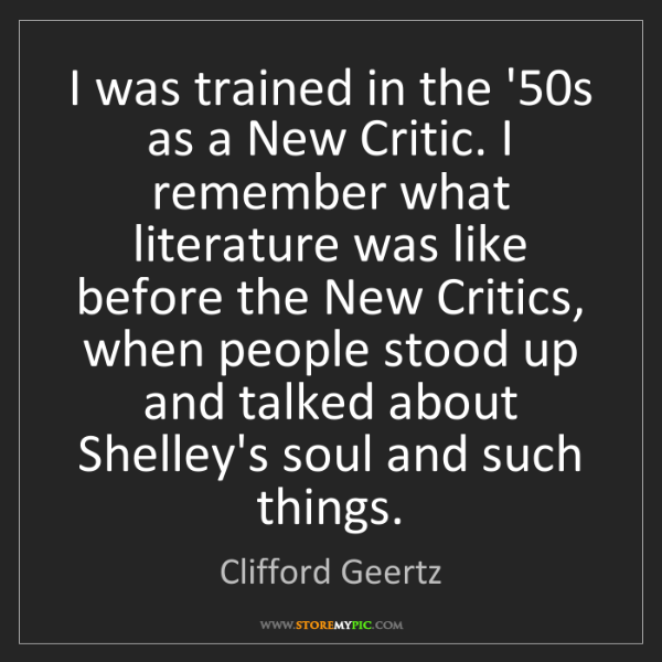 Clifford Geertz: I was trained in the '50s as a New Critic. I remember...