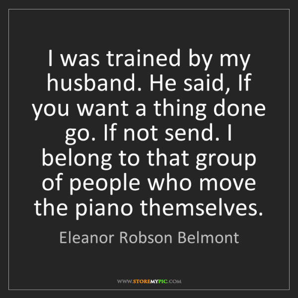 Eleanor Robson Belmont: I was trained by my husband. He said, If you want a thing...
