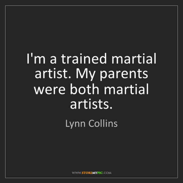 Lynn Collins: I'm a trained martial artist. My parents were both martial...