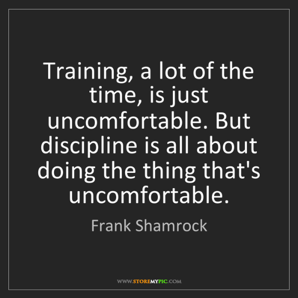 Frank Shamrock: Training, a lot of the time, is just uncomfortable. But...