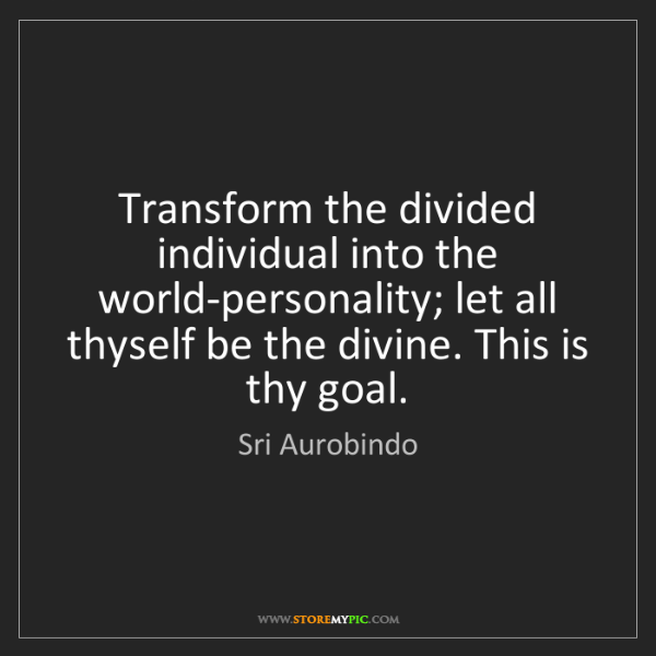 Sri Aurobindo: Transform the divided individual into the world-personality;...