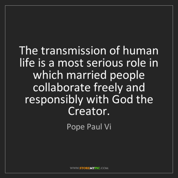 Pope Paul Vi: The transmission of human life is a most serious role...