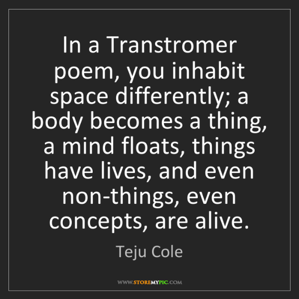 Teju Cole: In a Transtromer poem, you inhabit space differently;...