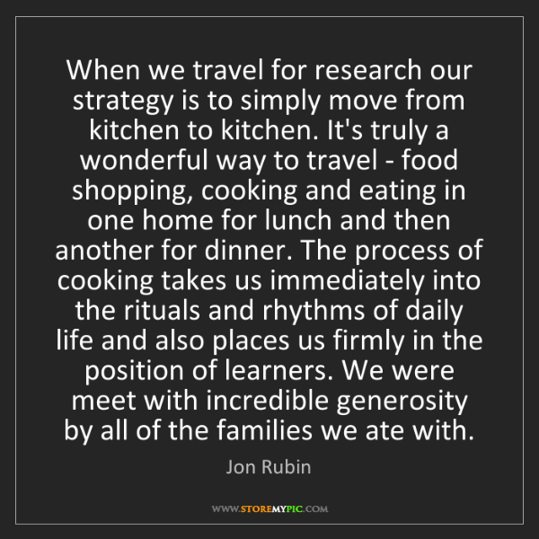 Jon Rubin: When we travel for research our strategy is to simply...
