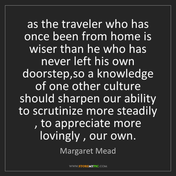 Margaret Mead: as the traveler who has once been from home is wiser...