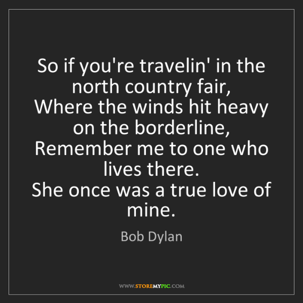 Bob Dylan: So if you're travelin' in the north country fair,   Where...
