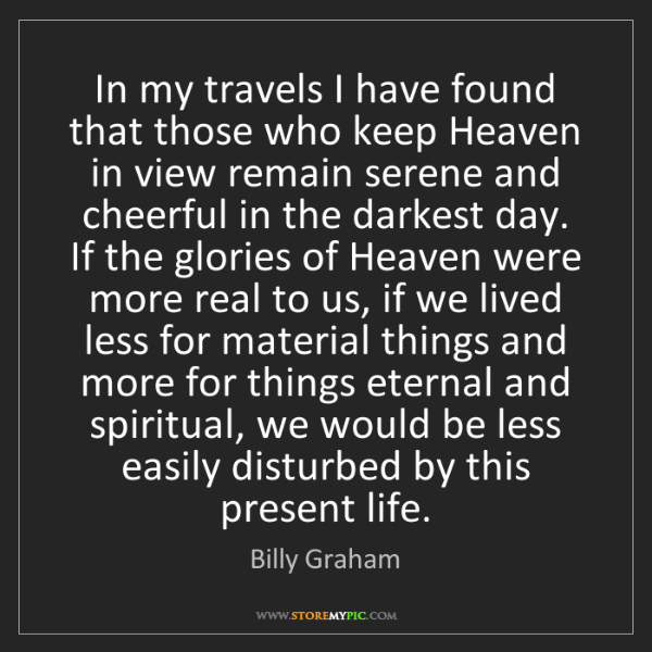Billy Graham: In my travels I have found that those who keep Heaven...