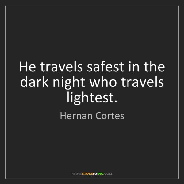 Hernan Cortes: He travels safest in the dark night who travels lightest.