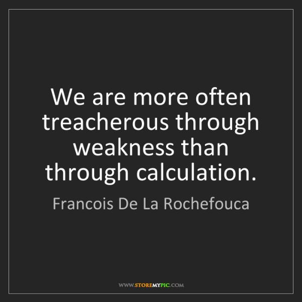Francois De La Rochefouca: We are more often treacherous through weakness than through...