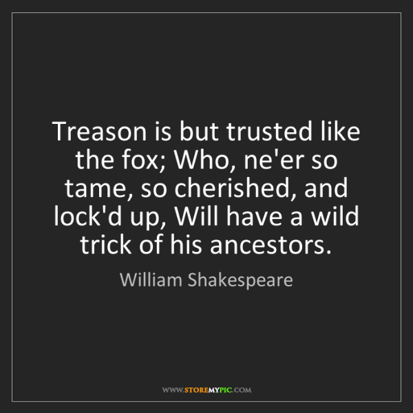 William Shakespeare: Treason is but trusted like the fox; Who, ne'er so tame,...