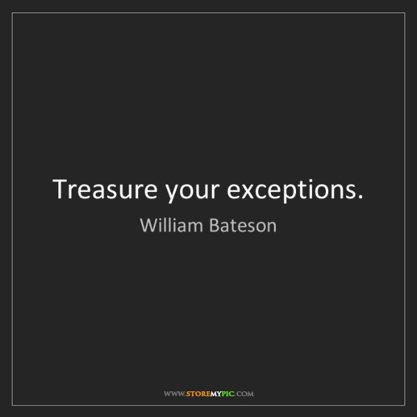 William Bateson: Treasure your exceptions.
