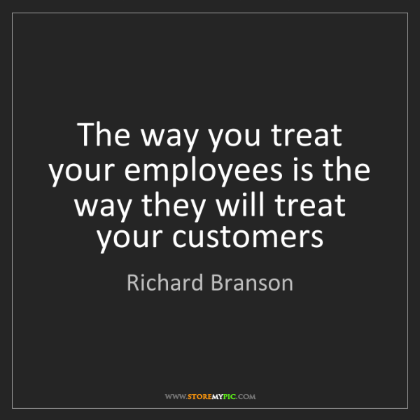 Richard Branson: The way you treat your employees is the way they will...