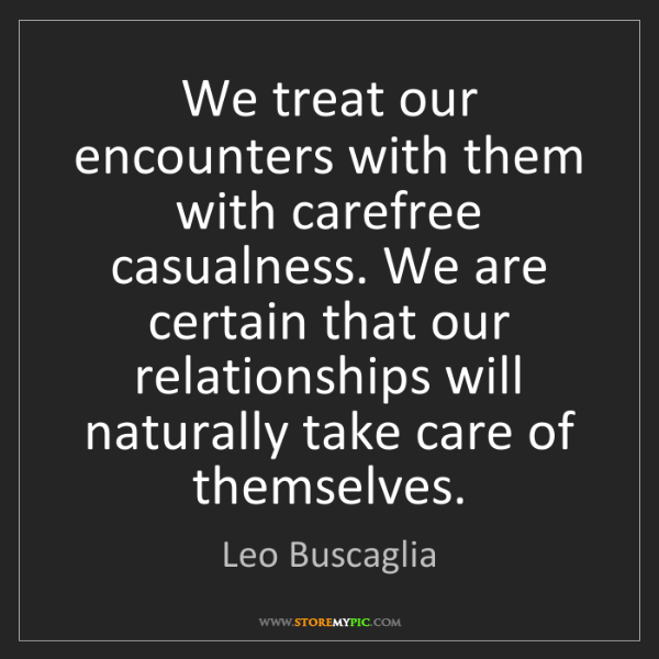 Leo Buscaglia: We treat our encounters with them with carefree casualness....
