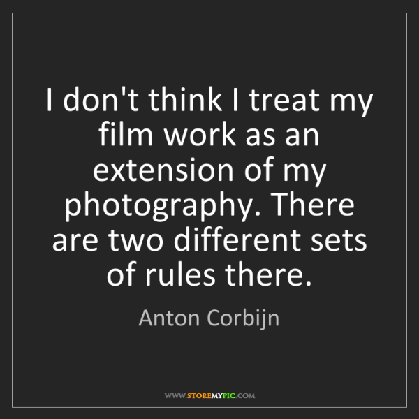 Anton Corbijn: I don't think I treat my film work as an extension of...