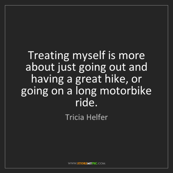 Tricia Helfer: Treating myself is more about just going out and having...
