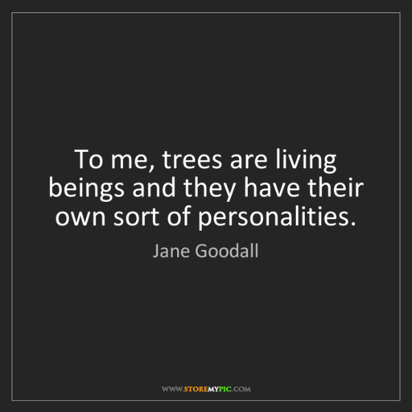 Jane Goodall: To me, trees are living beings and they have their own...