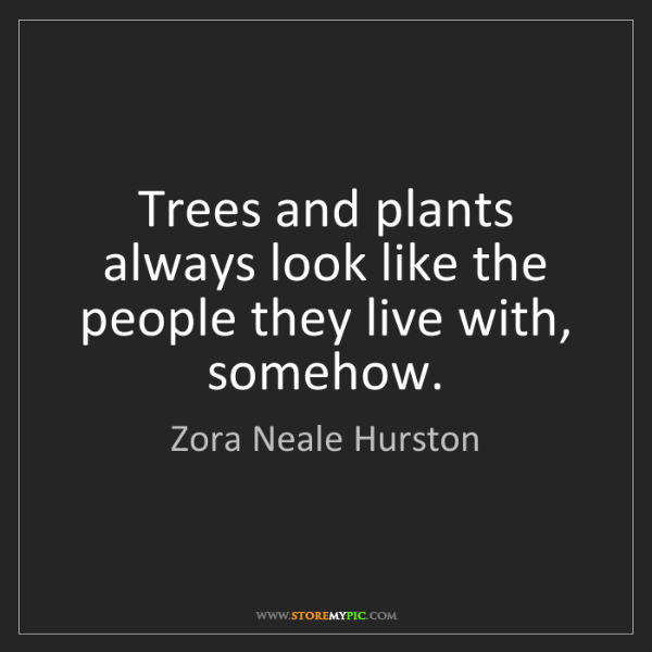 Zora Neale Hurston: Trees and plants always look like the people they live...