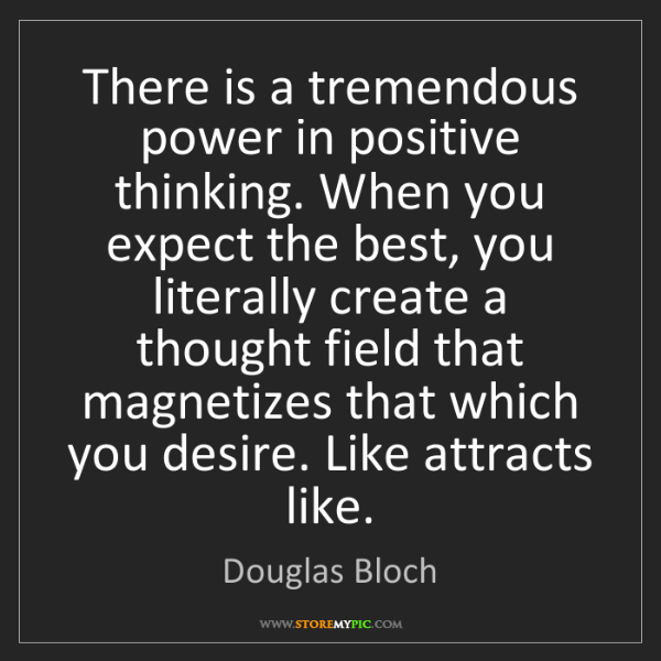 Douglas Bloch: There is a tremendous power in positive thinking. When...