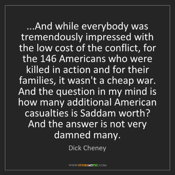 Dick Cheney: ...And while everybody was tremendously impressed with...