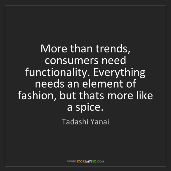 Tadashi Yanai: More than trends, consumers need functionality. Everything...