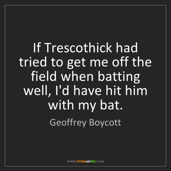 Geoffrey Boycott: If Trescothick had tried to get me off the field when...