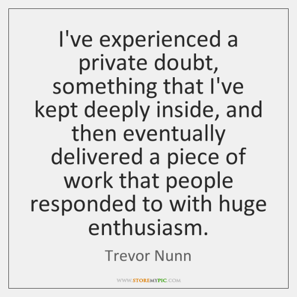 I've experienced a private doubt, something that I've kept deeply inside, and ...