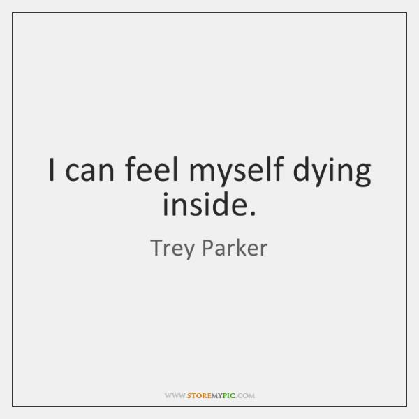 I can feel myself dying inside.