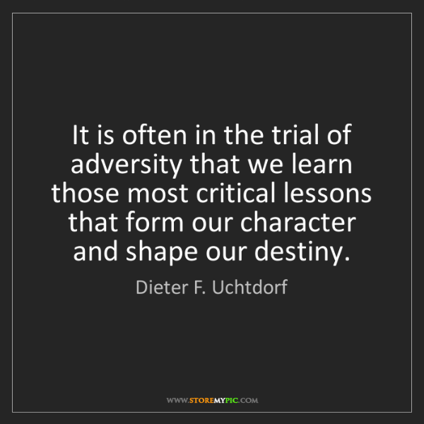 Dieter F. Uchtdorf: It is often in the trial of adversity that we learn those...