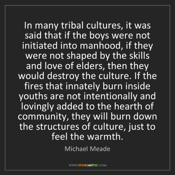 Michael Meade: In many tribal cultures, it was said that if the boys...