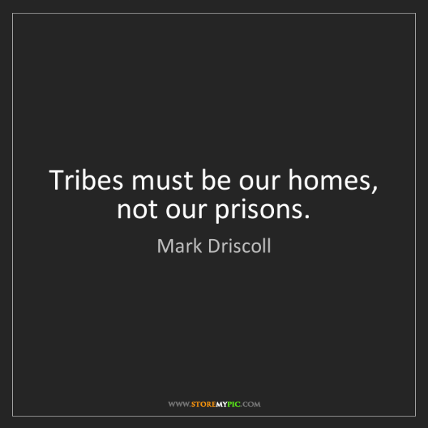 Mark Driscoll: Tribes must be our homes, not our prisons.