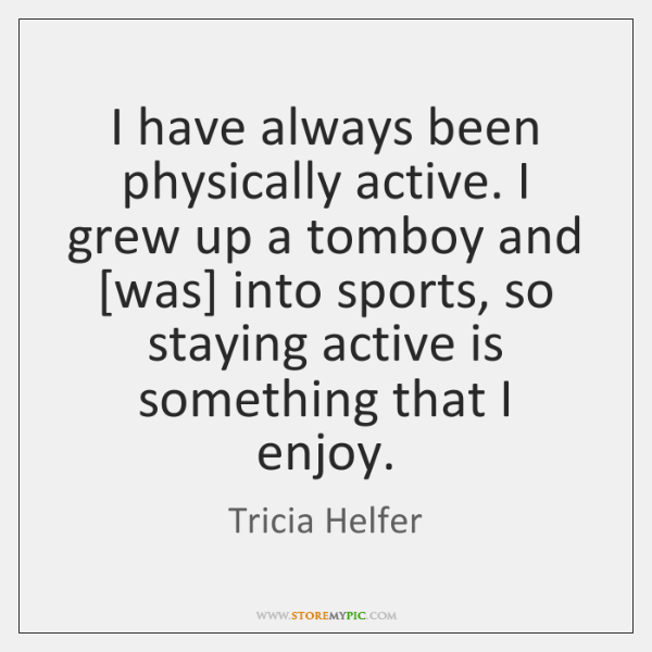 I have always been physically active. I grew up a tomboy and [...