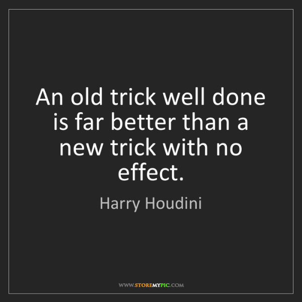 Harry Houdini: An old trick well done is far better than a new trick...