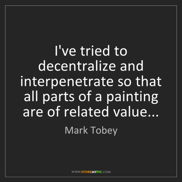 Mark Tobey: I've tried to decentralize and interpenetrate so that...