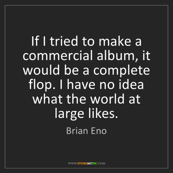Brian Eno: If I tried to make a commercial album, it would be a...