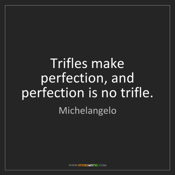 Michelangelo: Trifles make perfection, and perfection is no trifle.