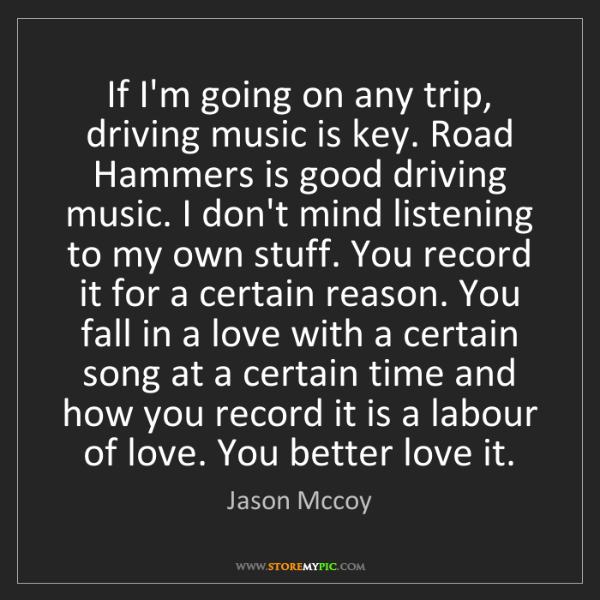 Jason Mccoy: If I'm going on any trip, driving music is key. Road...